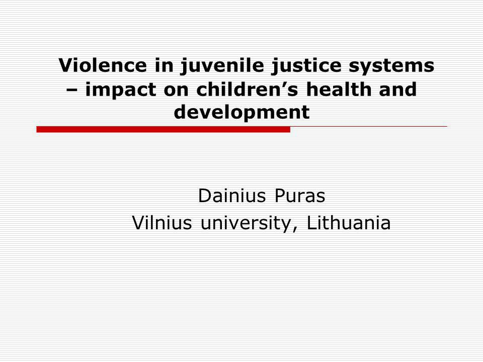 Violence in juvenile justice systems – impact on childrens health and development Dainius Puras Vilnius university, Lithuania