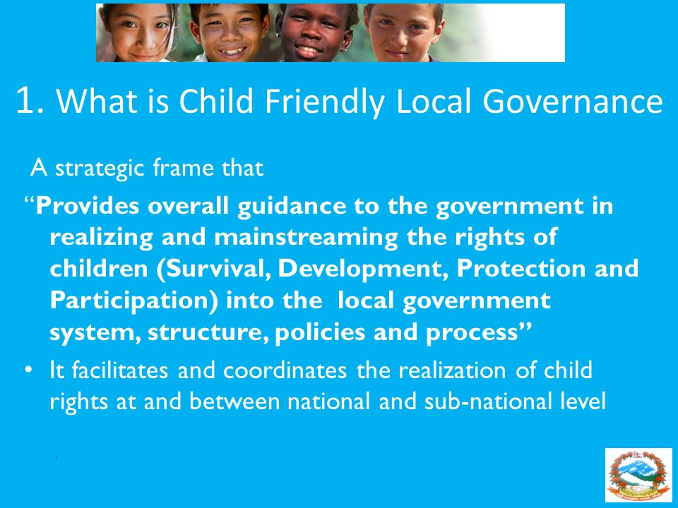 1. What is Child Friendly Local Governance A strategic frame that Provides overall guidance to the government in realizing and mainstreaming the right