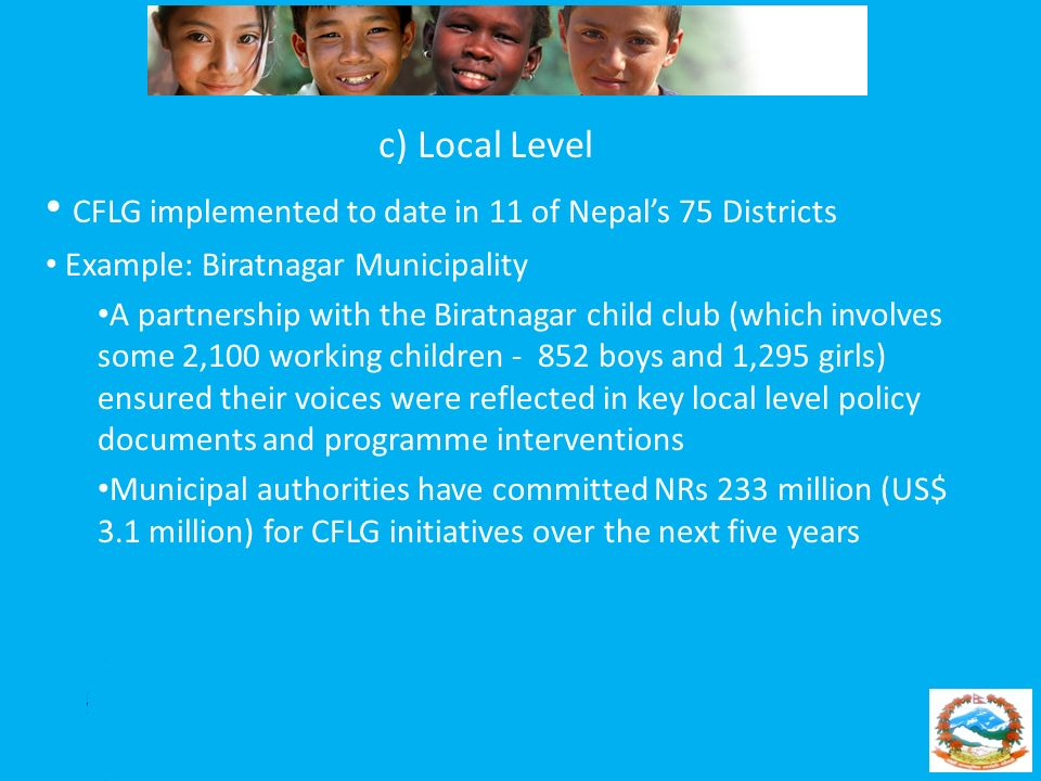 c) Local Level CFLG implemented to date in 11 of Nepals 75 Districts Example: Biratnagar Municipality A partnership with the Biratnagar child club (wh