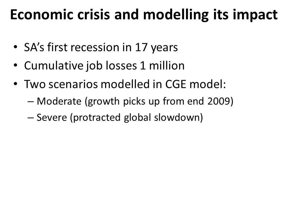 Economic crisis and modelling its impact SAs first recession in 17 years Cumulative job losses 1 million Two scenarios modelled in CGE model: – Moderate (growth picks up from end 2009) – Severe (protracted global slowdown)