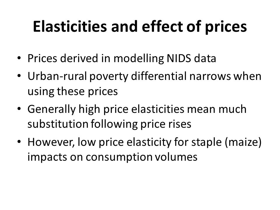 Elasticities and effect of prices Prices derived in modelling NIDS data Urban-rural poverty differential narrows when using these prices Generally high price elasticities mean much substitution following price rises However, low price elasticity for staple (maize) impacts on consumption volumes