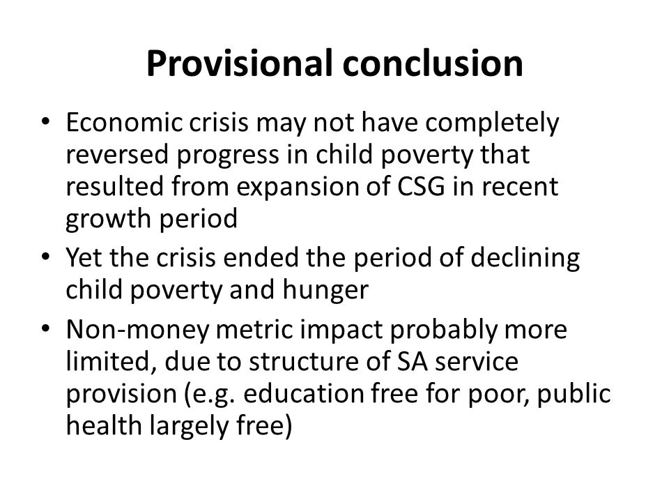 Provisional conclusion Economic crisis may not have completely reversed progress in child poverty that resulted from expansion of CSG in recent growth period Yet the crisis ended the period of declining child poverty and hunger Non-money metric impact probably more limited, due to structure of SA service provision (e.g.