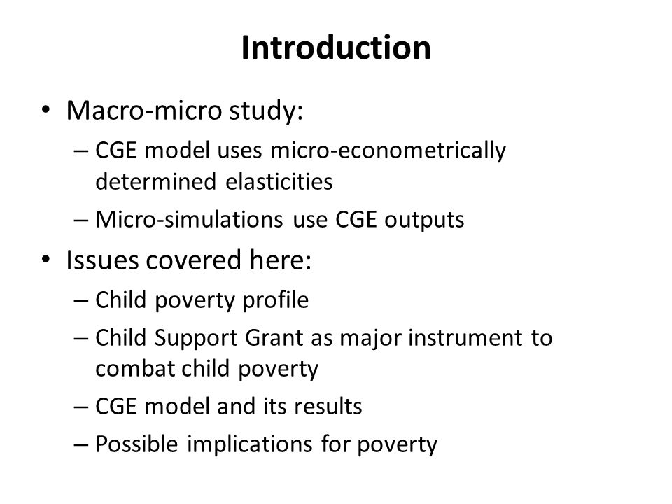 Introduction Macro-micro study: – CGE model uses micro-econometrically determined elasticities – Micro-simulations use CGE outputs Issues covered here