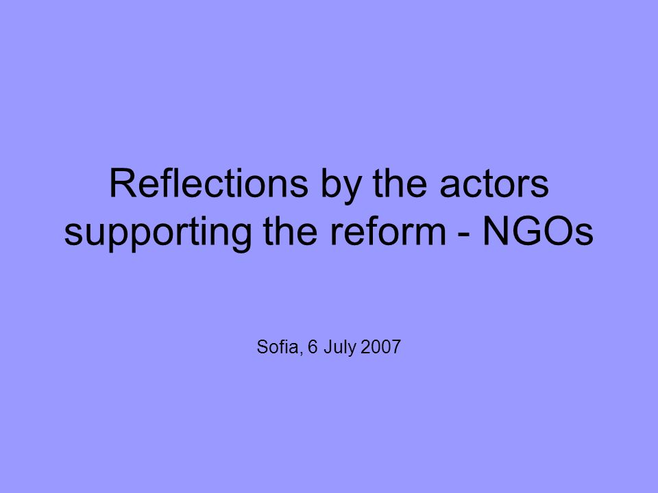 Reflections by the actors supporting the reform - NGOs Sofia, 6 July 2007