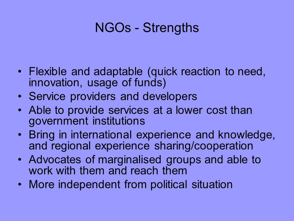 NGOs - Strengths Flexible and adaptable (quick reaction to need, innovation, usage of funds) Service providers and developers Able to provide services