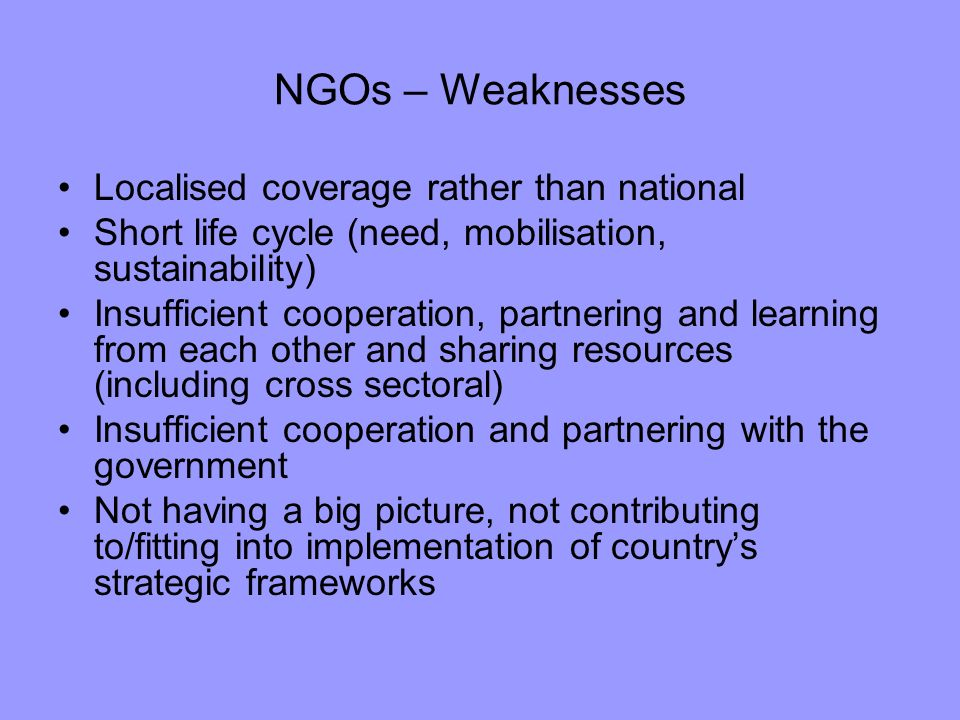 NGOs – Weaknesses Localised coverage rather than national Short life cycle (need, mobilisation, sustainability) Insufficient cooperation, partnering a