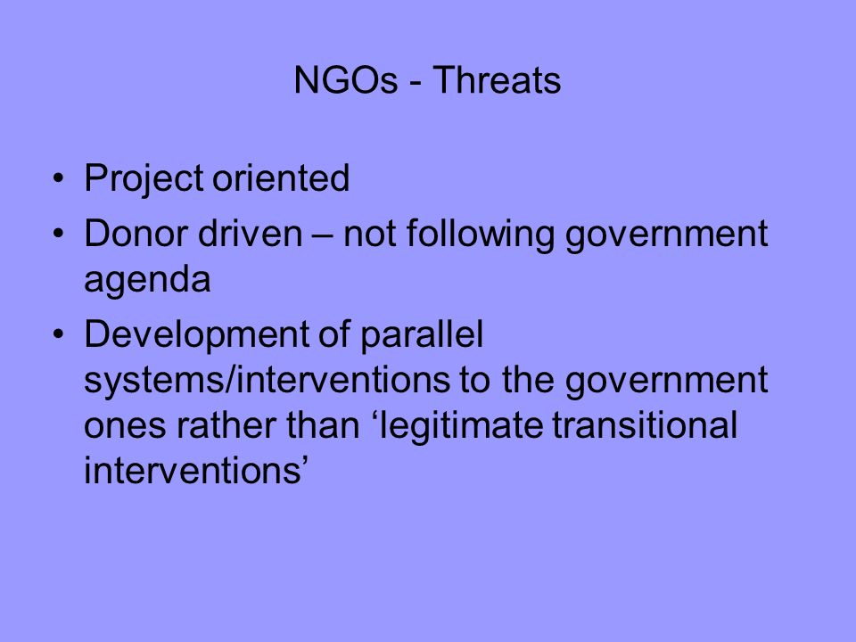 NGOs - Threats Project oriented Donor driven – not following government agenda Development of parallel systems/interventions to the government ones rather than legitimate transitional interventions