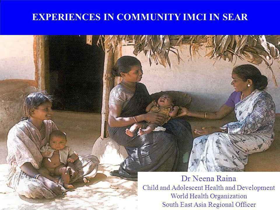 EXPERIENCES IN COMMUNITY IMCI IN SEAR Dr Neena Raina Child and Adolescent Health and Development World Health Organization South East Asia Regional Of