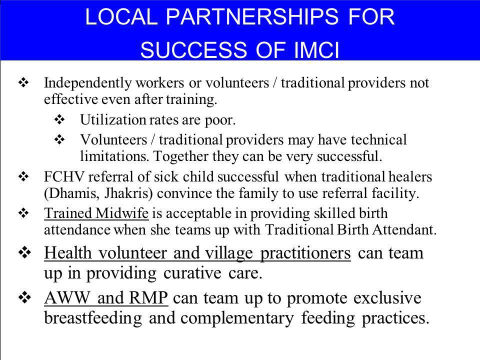 LOCAL PARTNERSHIPS FOR SUCCESS OF IMCI Independently workers or volunteers / traditional providers not effective even after training. Utilization rate