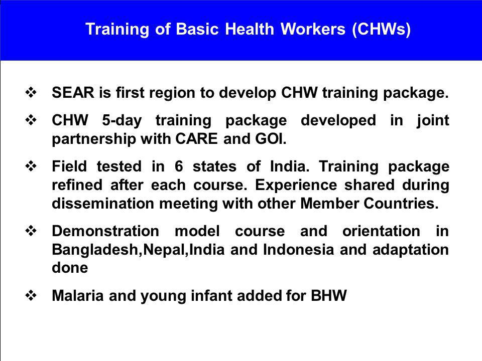 SEAR is first region to develop CHW training package. CHW 5-day training package developed in joint partnership with CARE and GOI. Field tested in 6 s