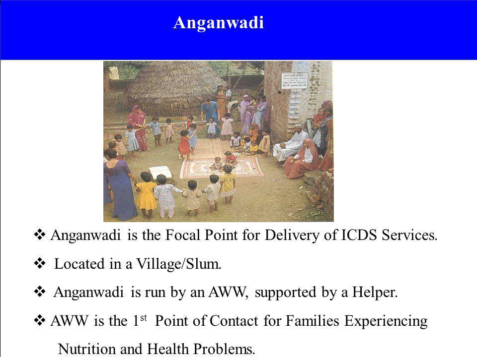 Anganwadi is the Focal Point for Delivery of ICDS Services. Located in a Village/Slum. Anganwadi is run by an AWW, supported by a Helper. AWW is the 1