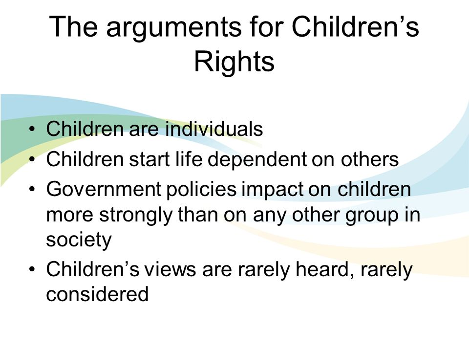 The arguments for Childrens Rights Changes in society have more sudden and disproportionate impacts on children Healthy development of children is a benefit to all Well educated children are a benefit to all Costs of failing children are significant and long-term - - - for them and for society