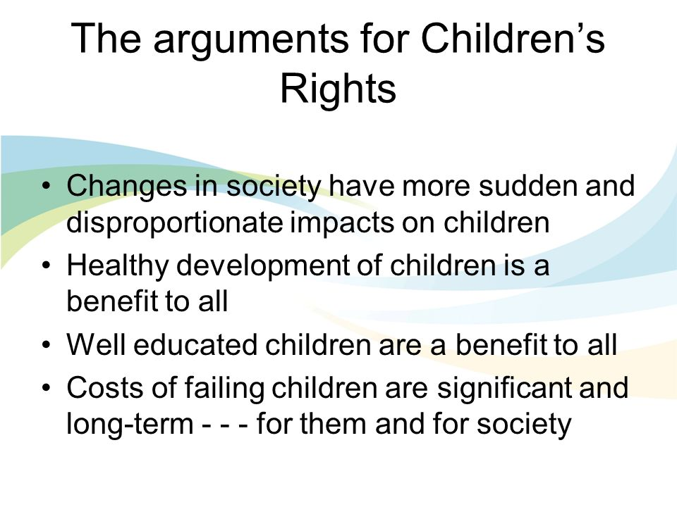 The arguments for Childrens Rights Changes in society have more sudden and disproportionate impacts on children Healthy development of children is a benefit to all Well educated children are a benefit to all Costs of failing children are significant and long-term for them and for society