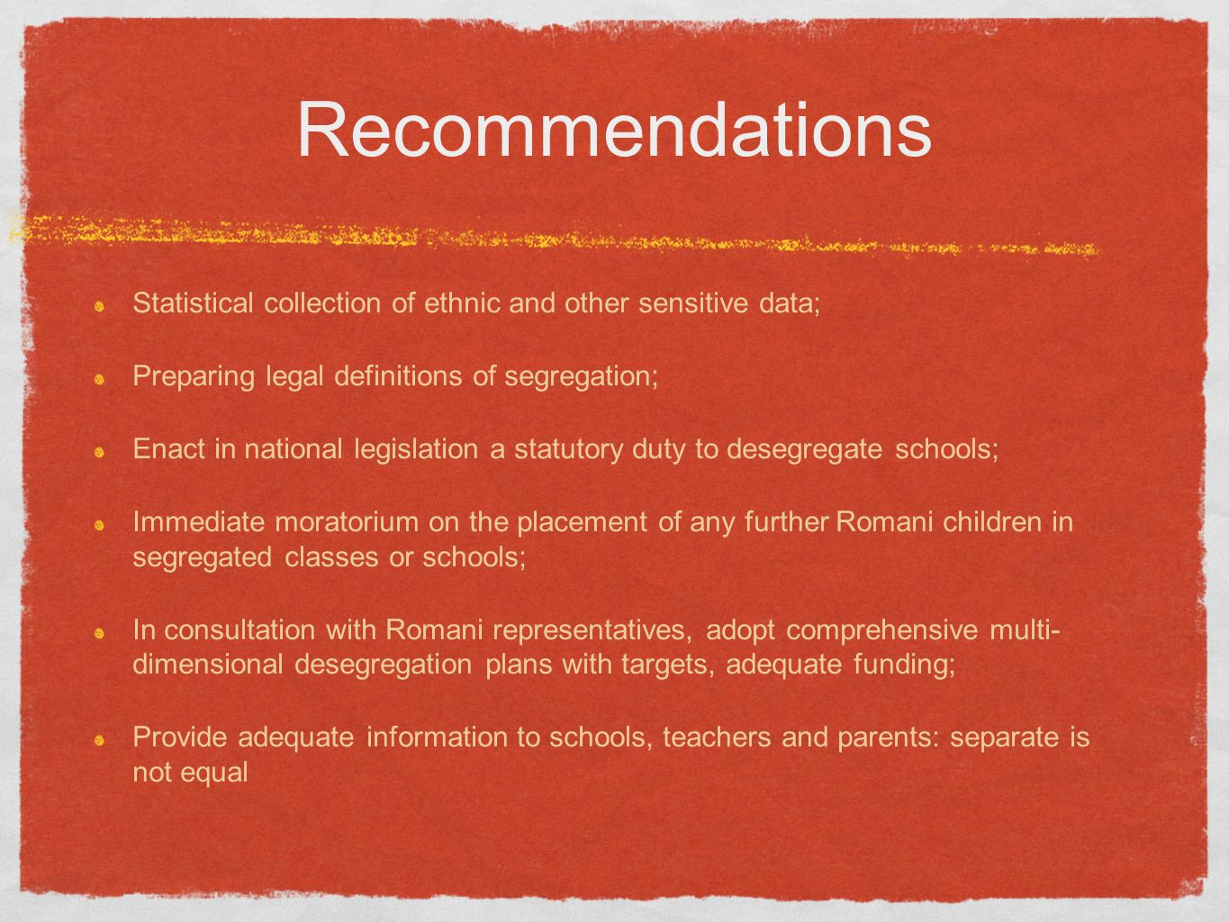 Recommendations Statistical collection of ethnic and other sensitive data; Preparing legal definitions of segregation; Enact in national legislation a statutory duty to desegregate schools; Immediate moratorium on the placement of any further Romani children in segregated classes or schools; In consultation with Romani representatives, adopt comprehensive multi- dimensional desegregation plans with targets, adequate funding; Provide adequate information to schools, teachers and parents: separate is not equal