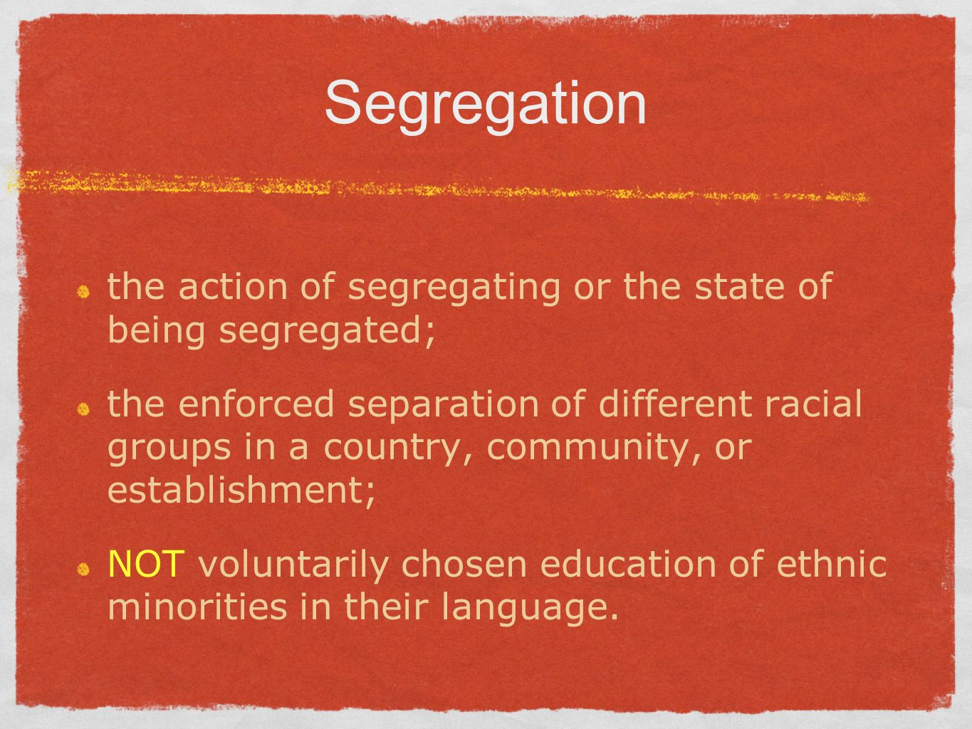 Segregation the action of segregating or the state of being segregated; the enforced separation of different racial groups in a country, community, or establishment; NOT voluntarily chosen education of ethnic minorities in their language.