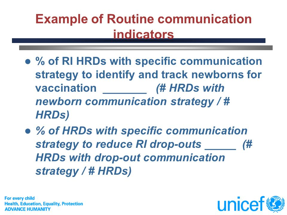 10 Example of Routine communication indicators % of RI HRDs with specific communication strategy to identify and track newborns for vaccination _______ (# HRDs with newborn communication strategy / # HRDs) % of HRDs with specific communication strategy to reduce RI drop-outs _____ (# HRDs with drop-out communication strategy / # HRDs)