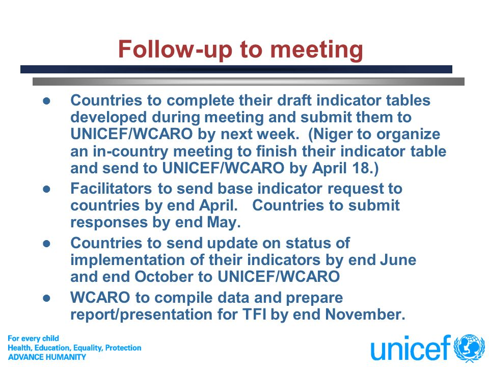 11 Follow-up to meeting Countries to complete their draft indicator tables developed during meeting and submit them to UNICEF/WCARO by next week.