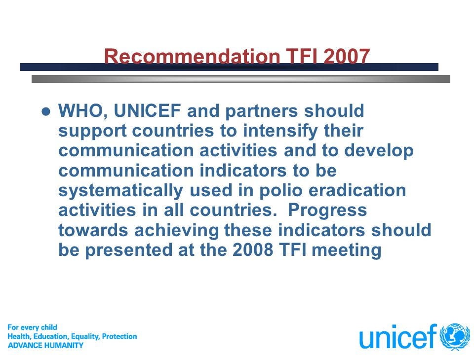 2 Recommendation TFI 2007 WHO, UNICEF and partners should support countries to intensify their communication activities and to develop communication indicators to be systematically used in polio eradication activities in all countries.