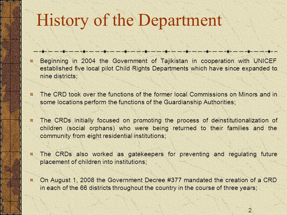 2 History of the Department Beginning in 2004 the Government of Tajikistan in cooperation with UNICEF established five local pilot Child Rights Depart