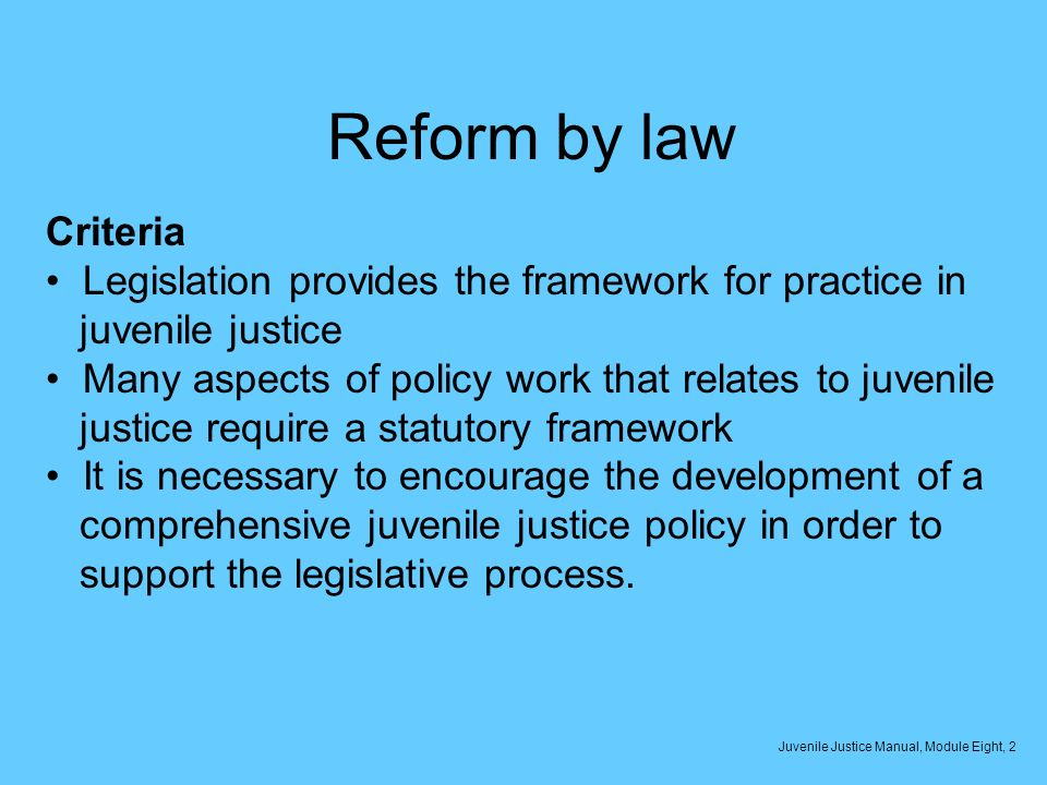 Reform by law Criteria Legislation provides the framework for practice in juvenile justice Many aspects of policy work that relates to juvenile justice require a statutory framework It is necessary to encourage the development of a comprehensive juvenile justice policy in order to support the legislative process.