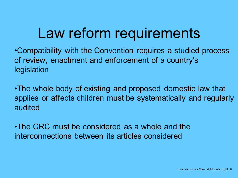 Law reform requirements Compatibility with the Convention requires a studied process of review, enactment and enforcement of a countrys legislation The whole body of existing and proposed domestic law that applies or affects children must be systematically and regularly audited The CRC must be considered as a whole and the interconnections between its articles considered Juvenile Justice Manual, Module Eight, 6