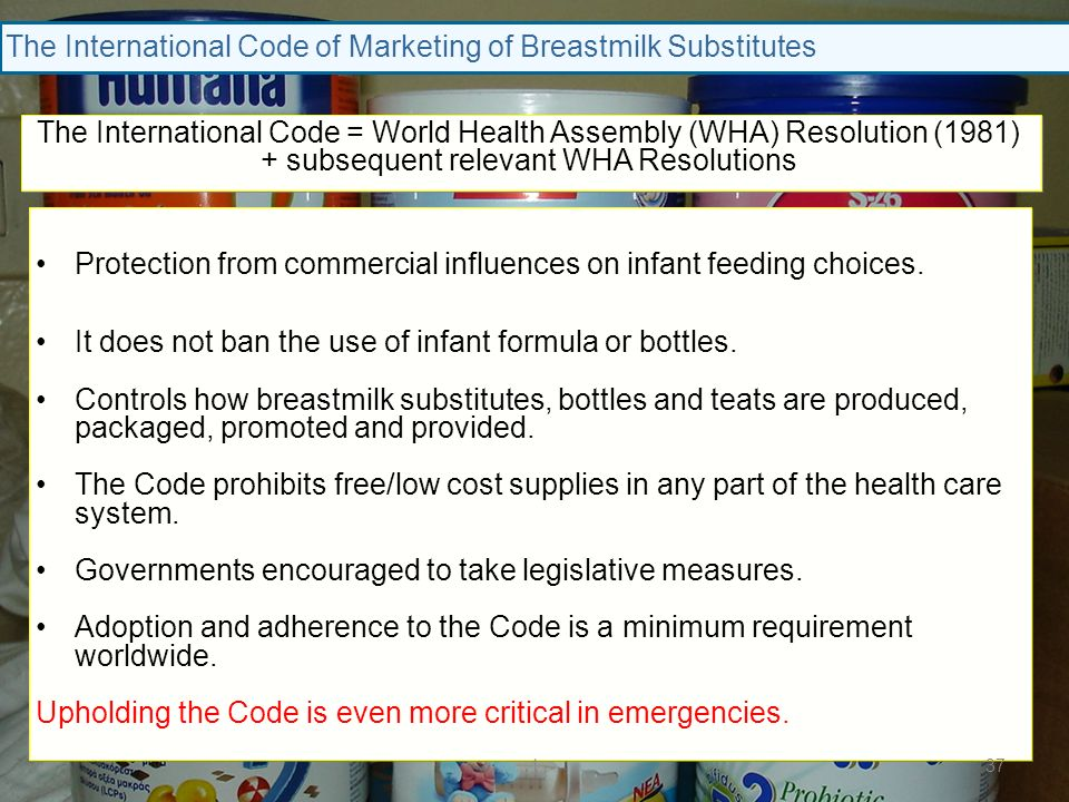 The International Code of Marketing of Breastmilk Substitutes Protection from commercial influences on infant feeding choices. It does not ban the use