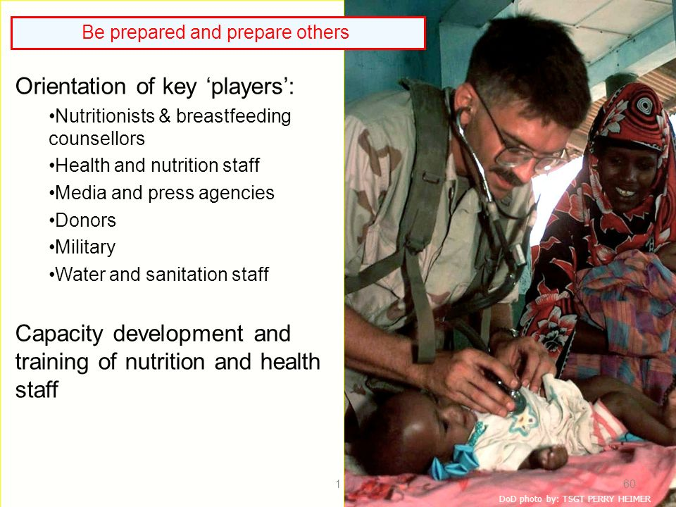 DoD photo by: TSGT PERRY HEIMER Orientation of key players: Nutritionists & breastfeeding counsellors Health and nutrition staff Media and press agencies Donors Military Water and sanitation staff Capacity development and training of nutrition and health staff Be prepared and prepare others 160