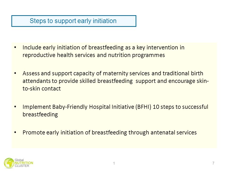 Include early initiation of breastfeeding as a key intervention in reproductive health services and nutrition programmes Assess and support capacity of maternity services and traditional birth attendants to provide skilled breastfeeding support and encourage skin- to-skin contact Implement Baby-Friendly Hospital Initiative (BFHI) 10 steps to successful breastfeeding Promote early initiation of breastfeeding through antenatal services 17 Steps to support early initiation