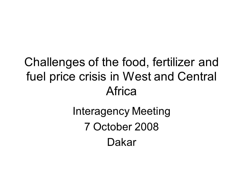 Challenges of the food, fertilizer and fuel price crisis in West and Central Africa Interagency Meeting 7 October 2008 Dakar