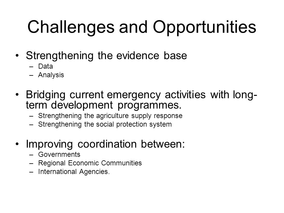 Challenges and Opportunities Strengthening the evidence base –Data –Analysis Bridging current emergency activities with long- term development program