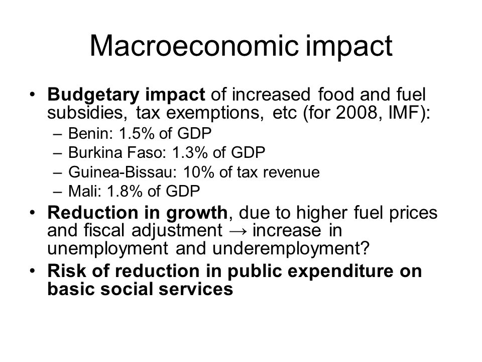 Macroeconomic impact Budgetary impact of increased food and fuel subsidies, tax exemptions, etc (for 2008, IMF): –Benin: 1.5% of GDP –Burkina Faso: 1.3% of GDP –Guinea-Bissau: 10% of tax revenue –Mali: 1.8% of GDP Reduction in growth, due to higher fuel prices and fiscal adjustment increase in unemployment and underemployment.
