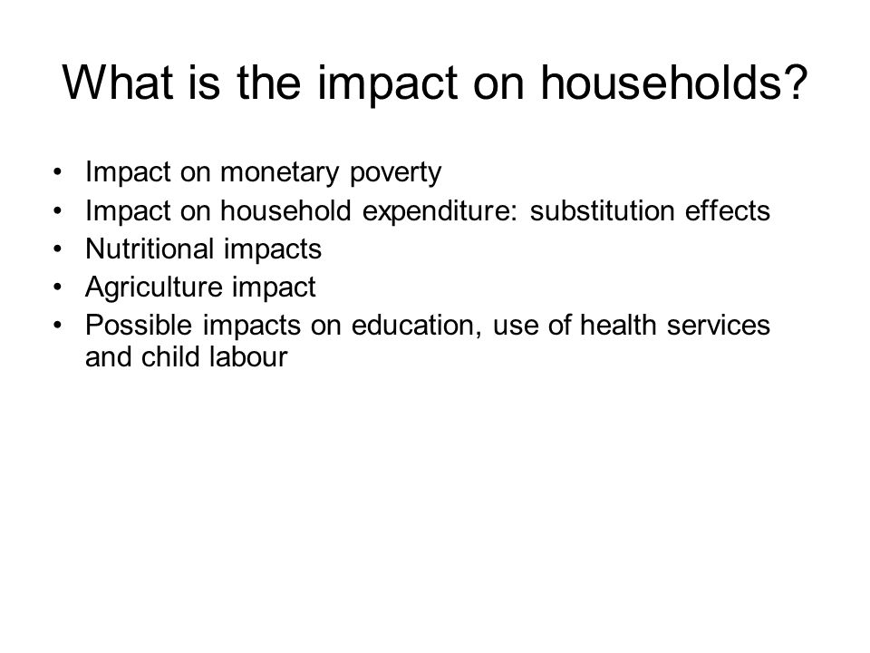 What is the impact on households? Impact on monetary poverty Impact on household expenditure: substitution effects Nutritional impacts Agriculture imp