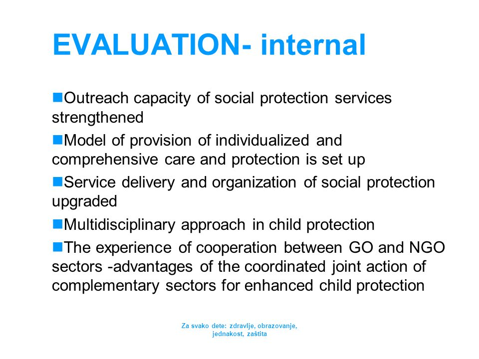 Za svako dete: zdravlje, obrazovanje, jednakost, zaštita EVALUATION- internal Outreach capacity of social protection services strengthened Model of pr
