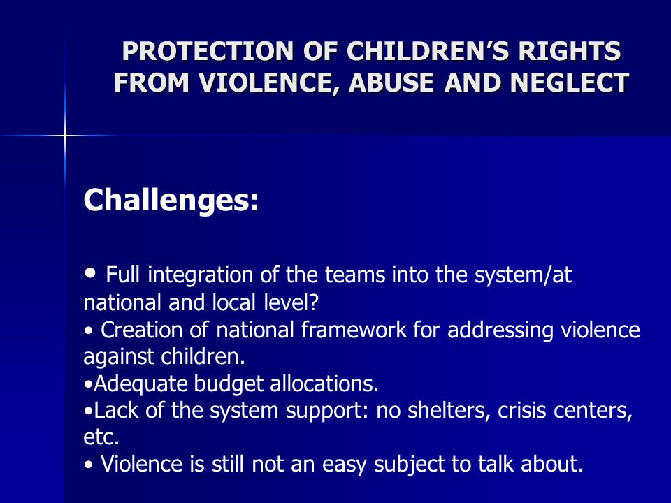 PROTECTION OF CHILDRENS RIGHTS FROM VIOLENCE, ABUSE AND NEGLECT Challenges: Full integration of the teams into the system/at national and local level.