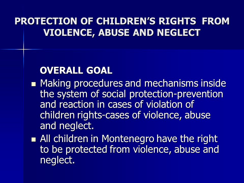 PROTECTION OF CHILDRENS RIGHTS FROM VIOLENCE, ABUSE AND NEGLECT OVERALL GOAL OVERALL GOAL Making procedures and mechanisms inside the system of social protection-prevention and reaction in cases of violation of children rights-cases of violence, abuse and neglect.