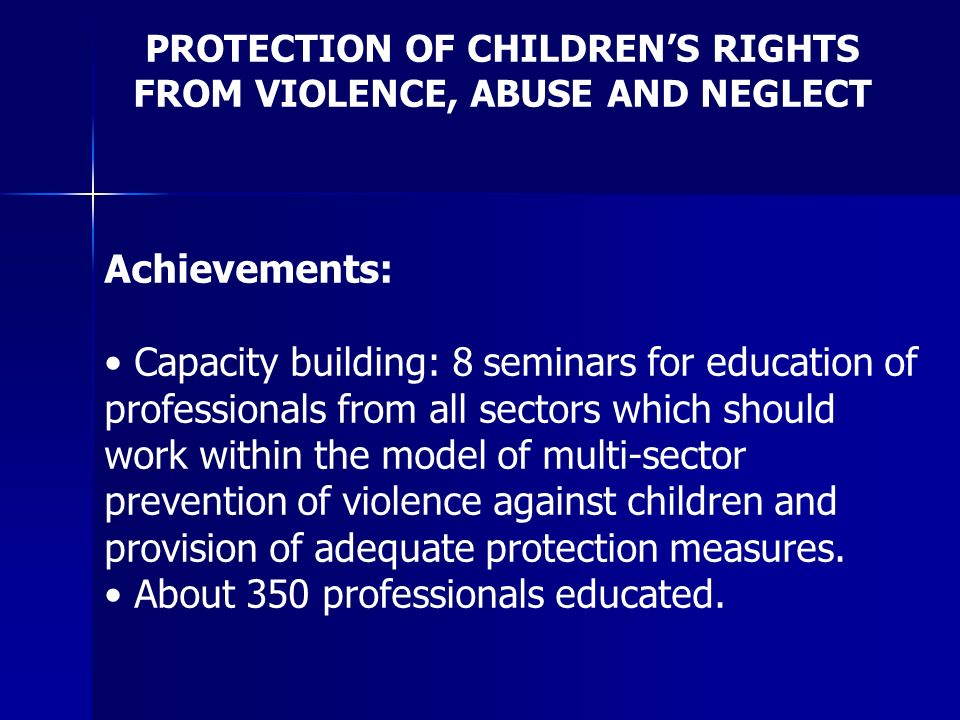 PROTECTION OF CHILDRENS RIGHTS FROM VIOLENCE, ABUSE AND NEGLECT Achievements: Capacity building: 8 seminars for education of professionals from all sectors which should work within the model of multi-sector prevention of violence against children and provision of adequate protection measures.