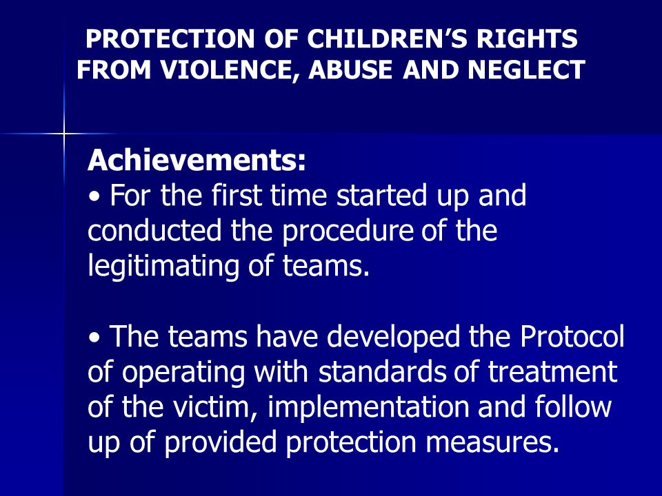 PROTECTION OF CHILDRENS RIGHTS FROM VIOLENCE, ABUSE AND NEGLECT Achievements: For the first time started up and conducted the procedure of the legitimating of teams.