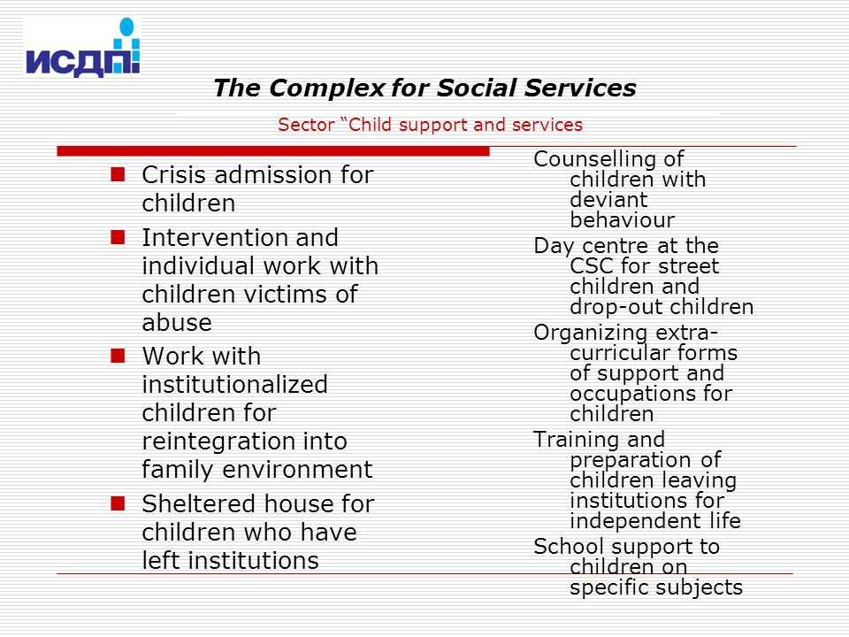 The Complex for Social Services Sector Child support and services Crisis admission for children Intervention and individual work with children victims of abuse Work with institutionalized children for reintegration into family environment Sheltered house for children who have left institutions Counselling of children with deviant behaviour Day centre at the CSC for street children and drop-out children Organizing extra- curricular forms of support and occupations for children Training and preparation of children leaving institutions for independent life School support to children on specific subjects