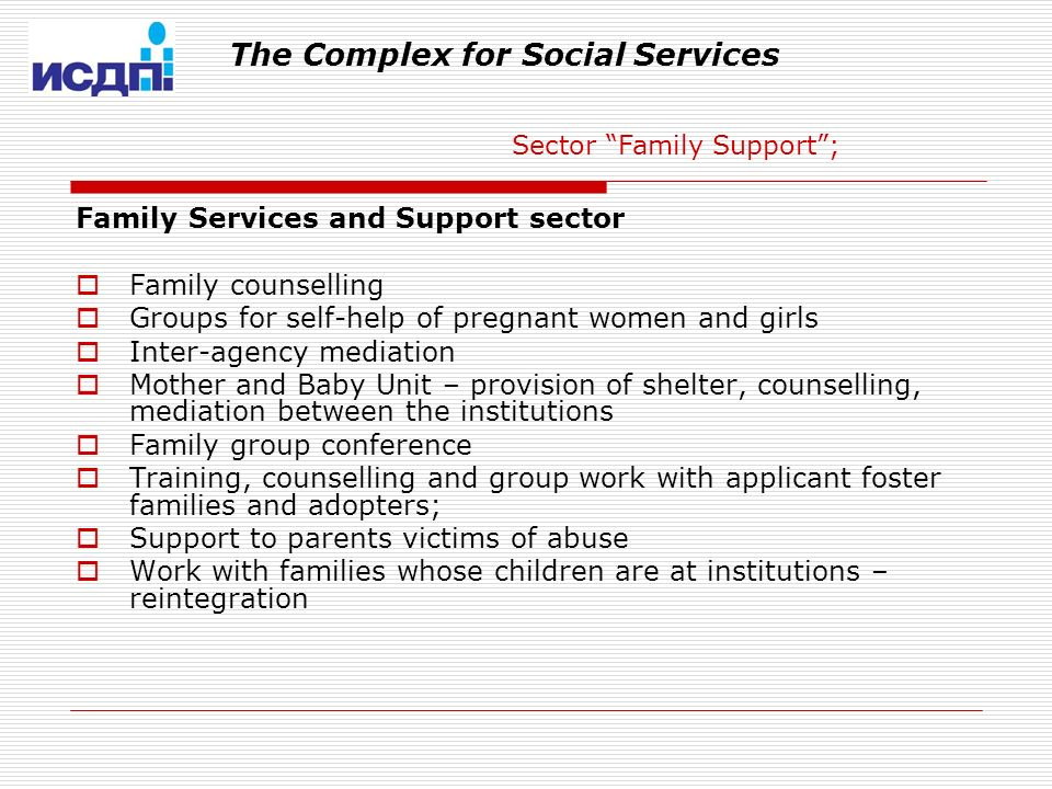 The Complex for Social Services Family Services and Support sector Family counselling Groups for self-help of pregnant women and girls Inter-agency mediation Mother and Baby Unit – provision of shelter, counselling, mediation between the institutions Family group conference Training, counselling and group work with applicant foster families and adopters; Support to parents victims of abuse Work with families whose children are at institutions – reintegration Sector Family Support;