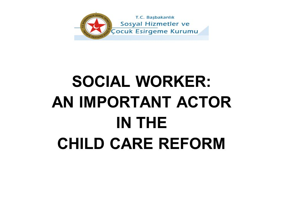 SOCIAL WORKER: AN IMPORTANT ACTOR IN THE CHILD CARE REFORM