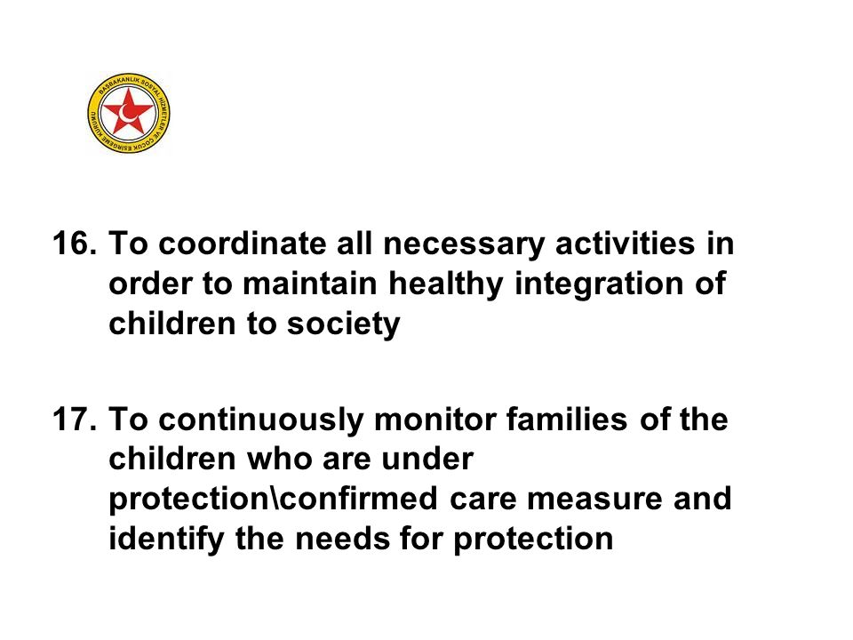 16.To coordinate all necessary activities in order to maintain healthy integration of children to society 17.To continuously monitor families of the c