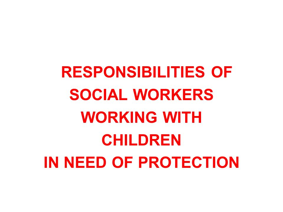 RESPONSIBILITIES OF SOCIAL WORKERS WORKING WITH CHILDREN IN NEED OF PROTECTION