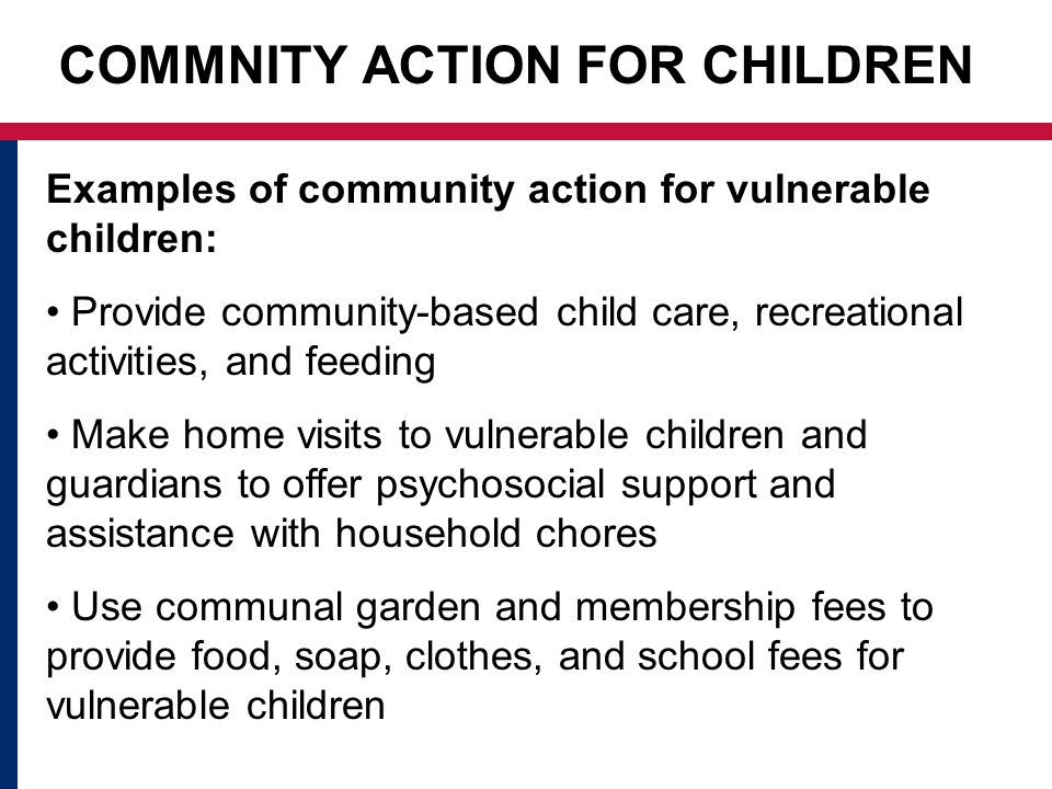 COMMNITY ACTION FOR CHILDREN Examples of community action for vulnerable children: Provide community-based child care, recreational activities, and feeding Make home visits to vulnerable children and guardians to offer psychosocial support and assistance with household chores Use communal garden and membership fees to provide food, soap, clothes, and school fees for vulnerable children