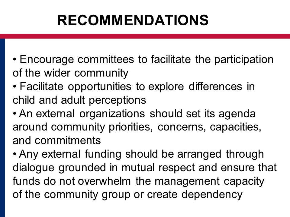 RECOMMENDATIONS Encourage committees to facilitate the participation of the wider community Facilitate opportunities to explore differences in child and adult perceptions An external organizations should set its agenda around community priorities, concerns, capacities, and commitments Any external funding should be arranged through dialogue grounded in mutual respect and ensure that funds do not overwhelm the management capacity of the community group or create dependency