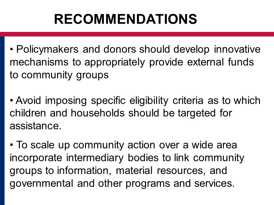 RECOMMENDATIONS Policymakers and donors should develop innovative mechanisms to appropriately provide external funds to community groups Avoid imposing specific eligibility criteria as to which children and households should be targeted for assistance.