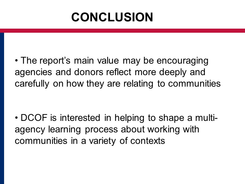 CONCLUSION The reports main value may be encouraging agencies and donors reflect more deeply and carefully on how they are relating to communities DCOF is interested in helping to shape a multi- agency learning process about working with communities in a variety of contexts