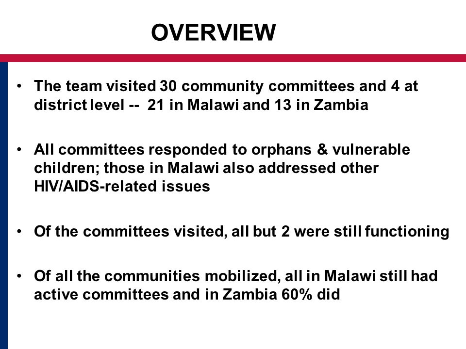 OVERVIEW The team visited 30 community committees and 4 at district level in Malawi and 13 in Zambia All committees responded to orphans & vulnerable children; those in Malawi also addressed other HIV/AIDS-related issues Of the committees visited, all but 2 were still functioning Of all the communities mobilized, all in Malawi still had active committees and in Zambia 60% did