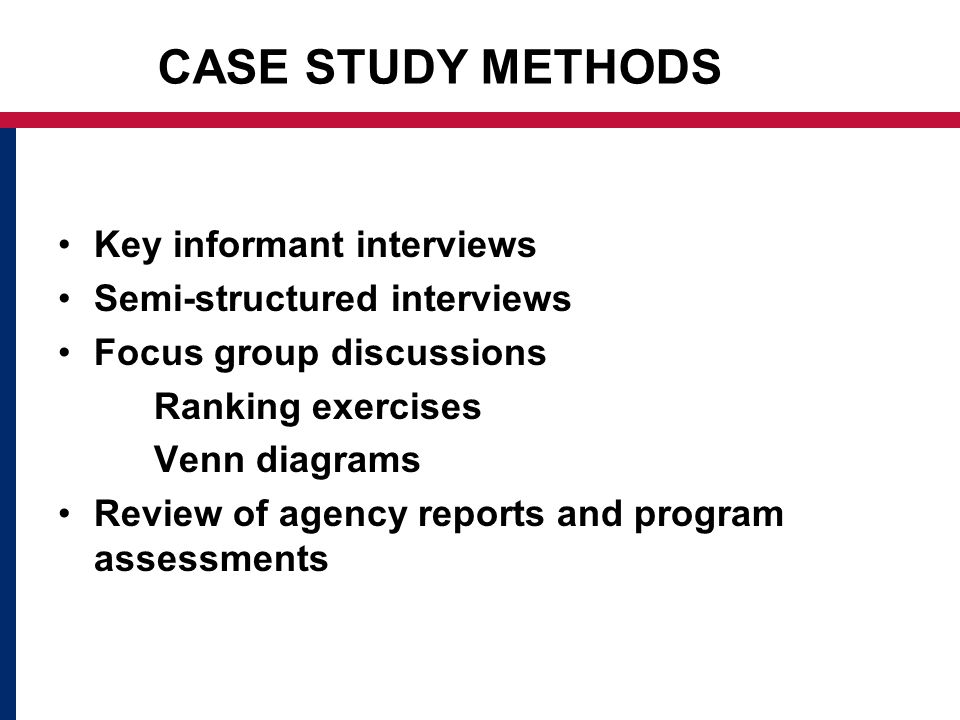 CASE STUDY METHODS Key informant interviews Semi-structured interviews Focus group discussions Ranking exercises Venn diagrams Review of agency reports and program assessments