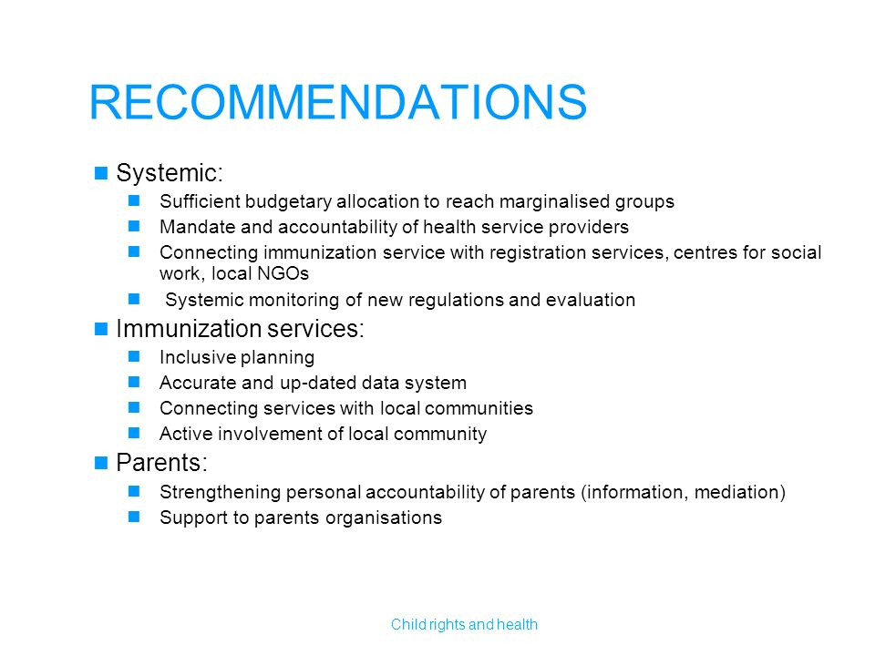RECOMMENDATIONS Systemic: Sufficient budgetary allocation to reach marginalised groups Mandate and accountability of health service providers Connecting immunization service with registration services, centres for social work, local NGOs Systemic monitoring of new regulations and evaluation Immunization services: Inclusive planning Accurate and up-dated data system Connecting services with local communities Active involvement of local community Parents: Strengthening personal accountability of parents (information, mediation) Support to parents organisations Child rights and health