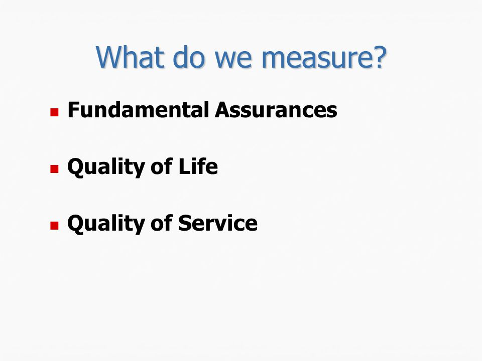 What do we measure Fundamental Assurances Quality of Life Quality of Service